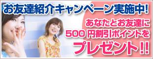 お友達も一緒にアンチエージング。友達紹介キャンペーン実施中。あなたとお友達に500円割引ポイントをプレゼント!